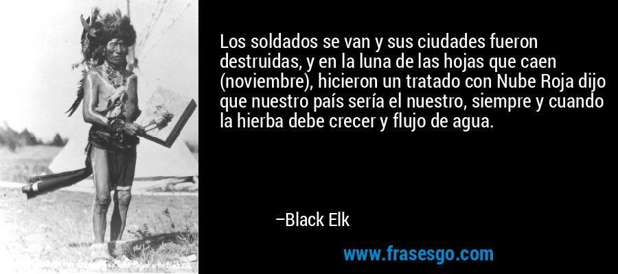 Los soldados se van y sus ciudades fueron destruidas, y en la luna de las hojas que caen (noviembre), hicieron un tratado con Nube Roja dijo que nuestro país sería el nuestro, siempre y cuando la hierba debe crecer y flujo de agua. – Black Elk