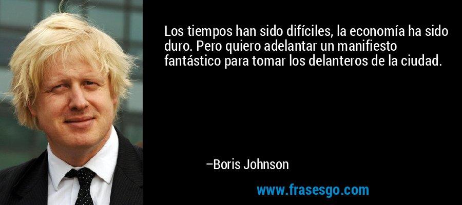 Los tiempos han sido difíciles, la economía ha sido duro. Pero quiero adelantar un manifiesto fantástico para tomar los delanteros de la ciudad. – Boris Johnson