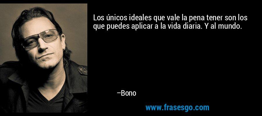 Los únicos ideales que vale la pena tener son los que puedes aplicar a la vida diaria. Y al mundo. – Bono