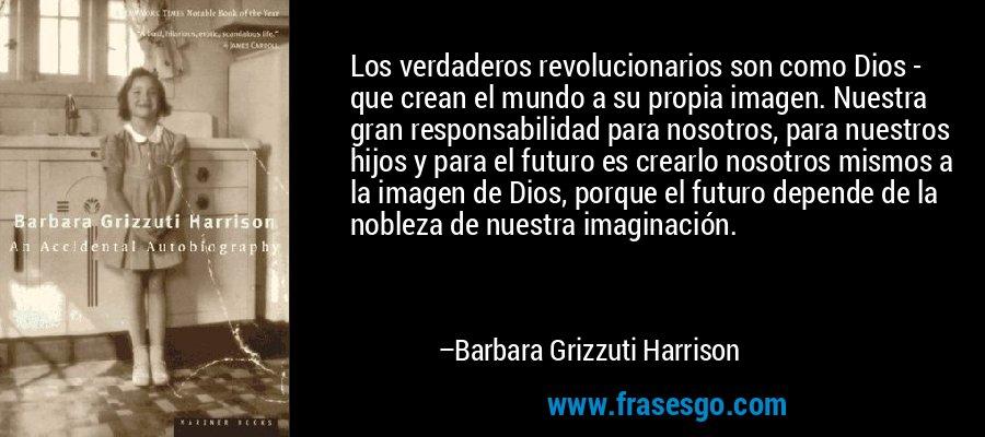 Los verdaderos revolucionarios son como Dios - que crean el mundo a su propia imagen. Nuestra gran responsabilidad para nosotros, para nuestros hijos y para el futuro es crearlo nosotros mismos a la imagen de Dios, porque el futuro depende de la nobleza de nuestra imaginación. – Barbara Grizzuti Harrison