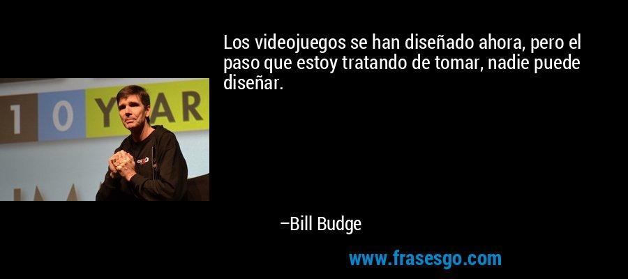 Los videojuegos se han diseñado ahora, pero el paso que estoy tratando de tomar, nadie puede diseñar. – Bill Budge