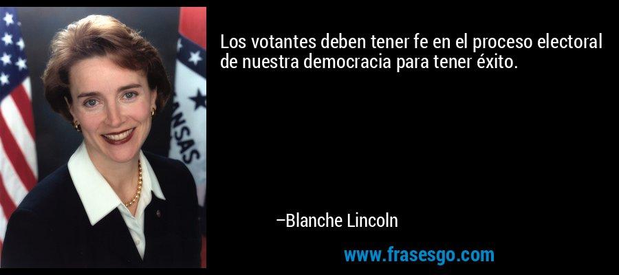 Los votantes deben tener fe en el proceso electoral de nuestra democracia para tener éxito. – Blanche Lincoln