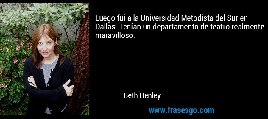 Luego fui a la Universidad Metodista del Sur en Dallas. Tenían un departamento de teatro realmente maravilloso. – Beth Henley