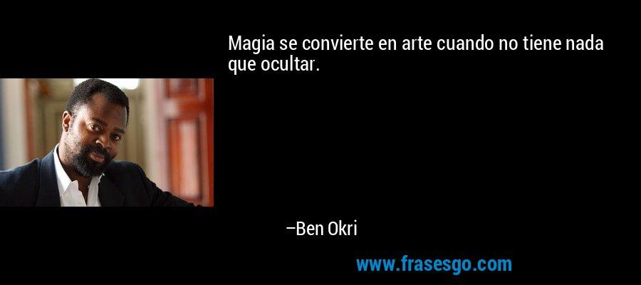 Magia se convierte en arte cuando no tiene nada que ocultar. – Ben Okri