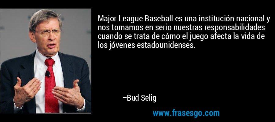 Major League Baseball es una institución nacional y nos tomamos en serio nuestras responsabilidades cuando se trata de cómo el juego afecta la vida de los jóvenes estadounidenses. – Bud Selig