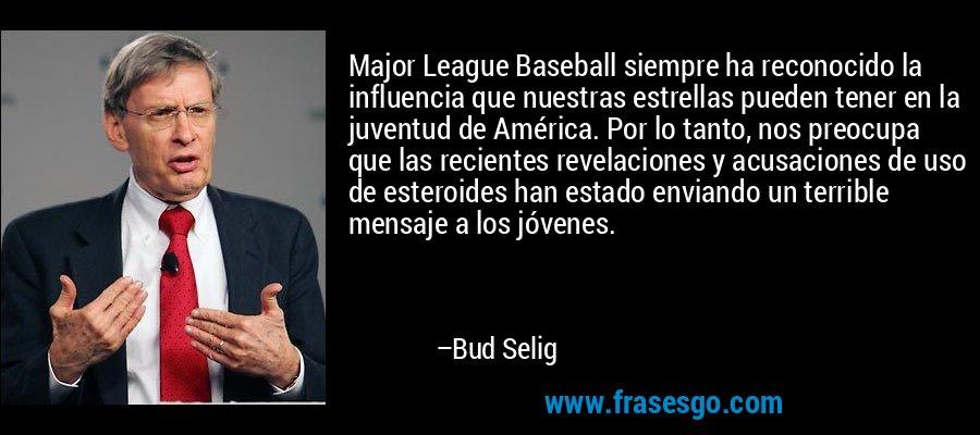 Major League Baseball siempre ha reconocido la influencia que nuestras estrellas pueden tener en la juventud de América. Por lo tanto, nos preocupa que las recientes revelaciones y acusaciones de uso de esteroides han estado enviando un terrible mensaje a los jóvenes. – Bud Selig