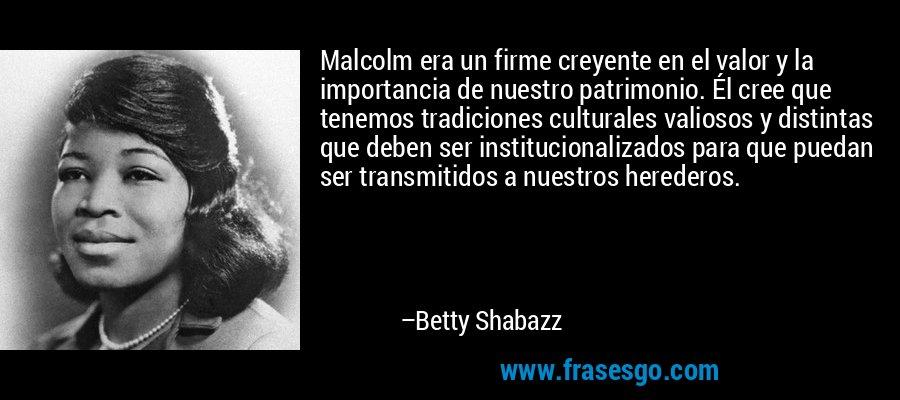 Malcolm era un firme creyente en el valor y la importancia de nuestro patrimonio. Él cree que tenemos tradiciones culturales valiosos y distintas que deben ser institucionalizados para que puedan ser transmitidos a nuestros herederos. – Betty Shabazz