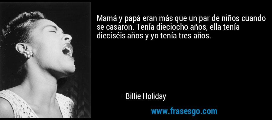Mamá y papá eran más que un par de niños cuando se casaron. Tenía dieciocho años, ella tenía dieciséis años y yo tenía tres años. – Billie Holiday