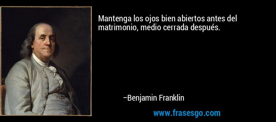 Mantenga los ojos bien abiertos antes del matrimonio, medio cerrada después. – Benjamin Franklin