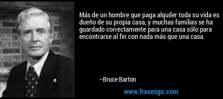 Más de un hombre que paga alquiler toda su vida es dueño de su propia casa, y muchas familias se ha guardado correctamente para una casa sólo para encontrarse al fin con nada más que una casa. – Bruce Barton