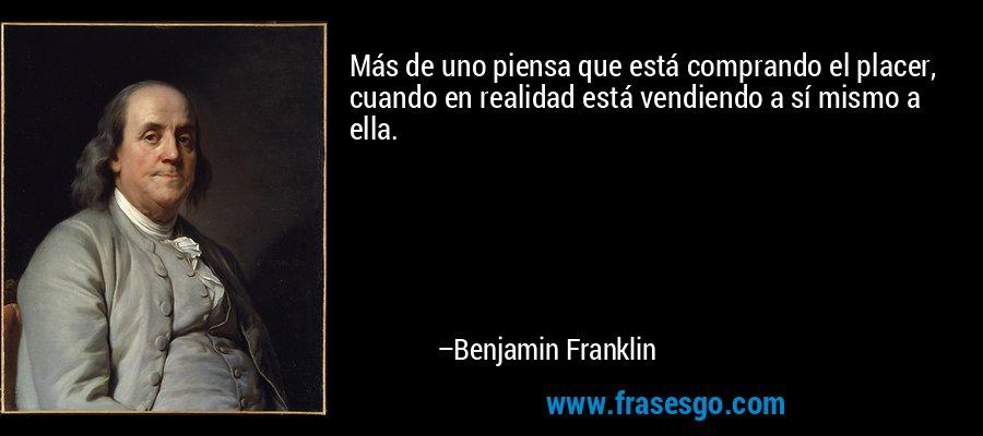 Más de uno piensa que está comprando el placer, cuando en realidad está vendiendo a sí mismo a ella. – Benjamin Franklin