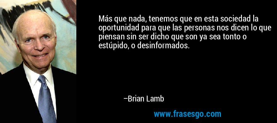 Más que nada, tenemos que en esta sociedad la oportunidad para que las personas nos dicen lo que piensan sin ser dicho que son ya sea tonto o estúpido, o desinformados. – Brian Lamb