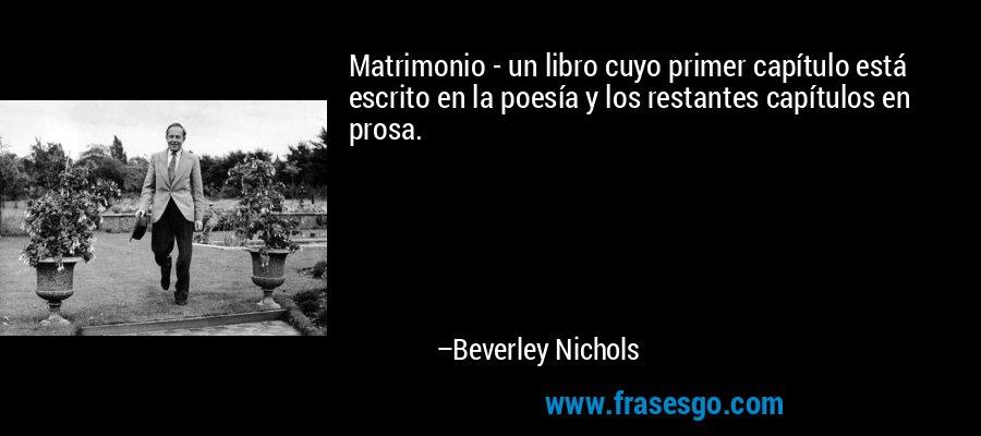 Matrimonio - un libro cuyo primer capítulo está escrito en la poesía y los restantes capítulos en prosa. – Beverley Nichols