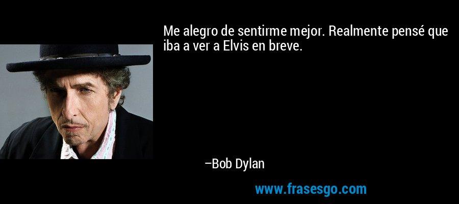 Me alegro de sentirme mejor. Realmente pensé que iba a ver a Elvis en breve. – Bob Dylan