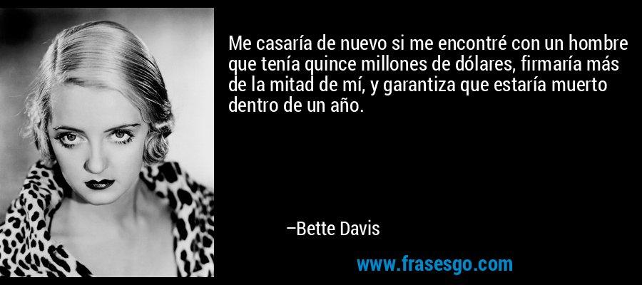 Me casaría de nuevo si me encontré con un hombre que tenía quince millones de dólares, firmaría más de la mitad de mí, y garantiza que estaría muerto dentro de un año. – Bette Davis