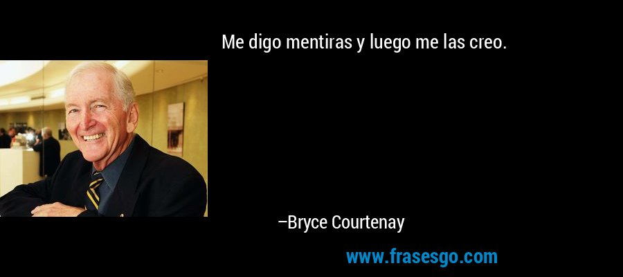 Me digo mentiras y luego me las creo. – Bryce Courtenay