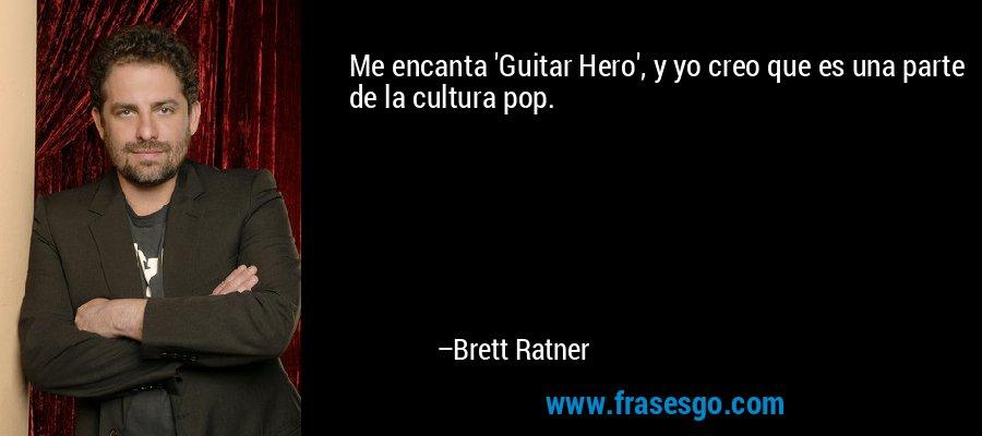 Me encanta 'Guitar Hero', y yo creo que es una parte de la cultura pop. – Brett Ratner