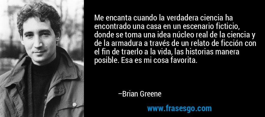 Me encanta cuando la verdadera ciencia ha encontrado una casa en un escenario ficticio, donde se toma una idea núcleo real de la ciencia y de la armadura a través de un relato de ficción con el fin de traerlo a la vida, las historias manera posible. Esa es mi cosa favorita. – Brian Greene