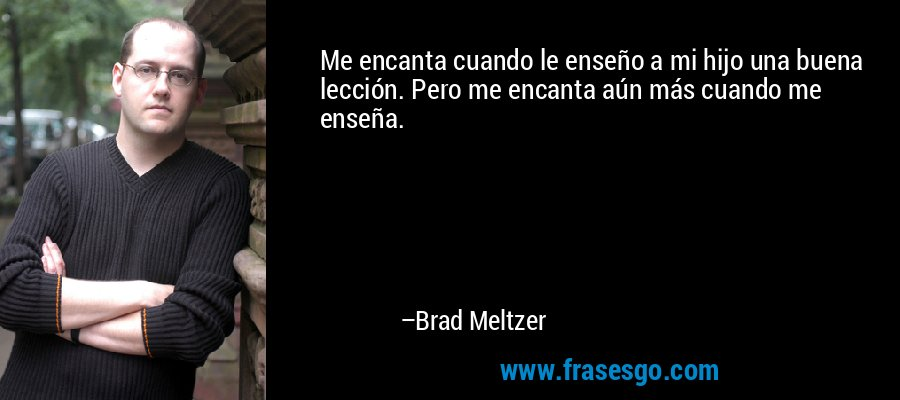 Me encanta cuando le enseño a mi hijo una buena lección. Pero me encanta aún más cuando me enseña. – Brad Meltzer