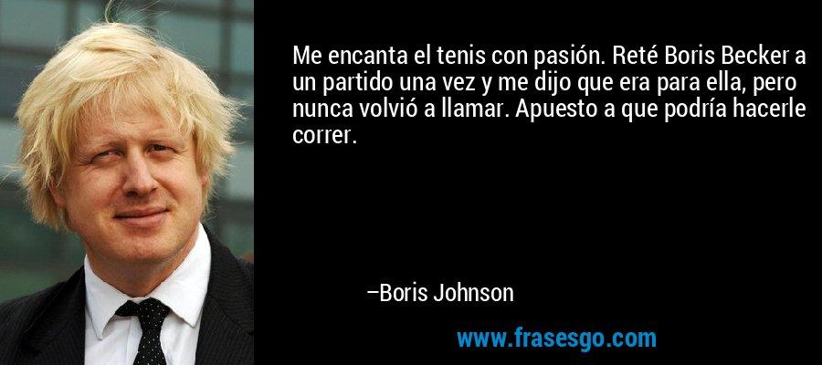 Me encanta el tenis con pasión. Reté Boris Becker a un partido una vez y me dijo que era para ella, pero nunca volvió a llamar. Apuesto a que podría hacerle correr. – Boris Johnson