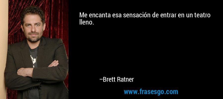 Me encanta esa sensación de entrar en un teatro lleno. – Brett Ratner