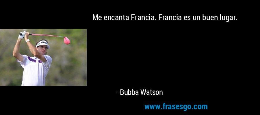 Me encanta Francia. Francia es un buen lugar. – Bubba Watson