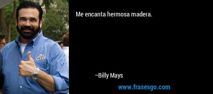 Me encanta hermosa madera. – Billy Mays