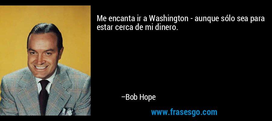 Me encanta ir a Washington - aunque sólo sea para estar cerca de mi dinero. – Bob Hope