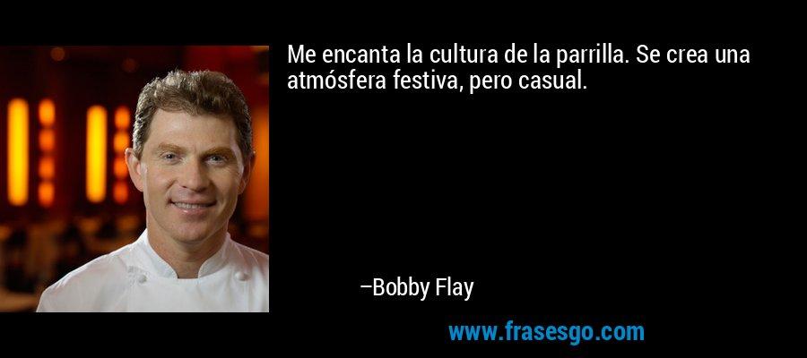 Me encanta la cultura de la parrilla. Se crea una atmósfera festiva, pero casual. – Bobby Flay
