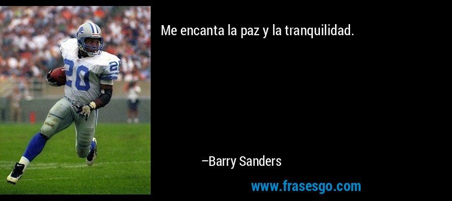 Me encanta la paz y la tranquilidad. – Barry Sanders