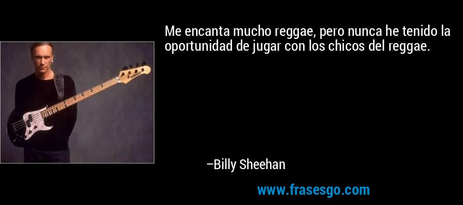 Me encanta mucho reggae, pero nunca he tenido la oportunidad de jugar con los chicos del reggae. – Billy Sheehan