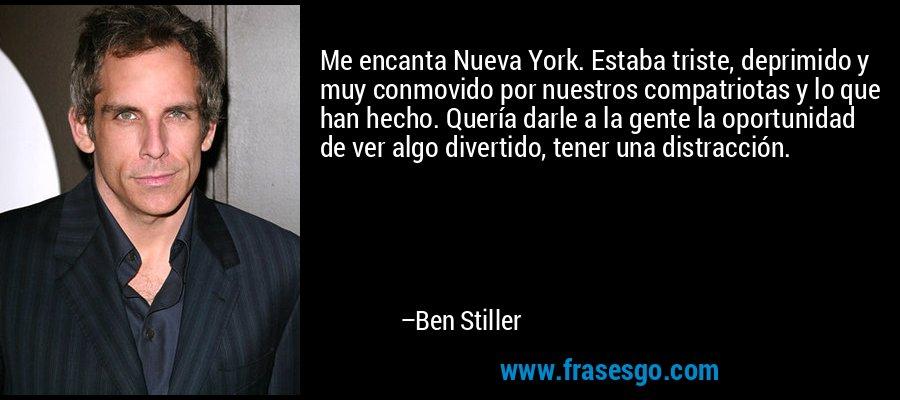 Me encanta Nueva York. Estaba triste, deprimido y muy conmovido por nuestros compatriotas y lo que han hecho. Quería darle a la gente la oportunidad de ver algo divertido, tener una distracción. – Ben Stiller