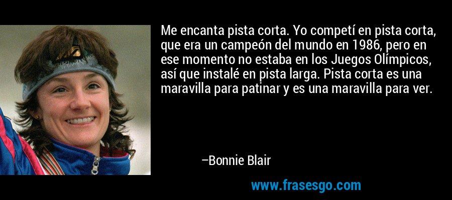 Me encanta pista corta. Yo competí en pista corta, que era un campeón del mundo en 1986, pero en ese momento no estaba en los Juegos Olímpicos, así que instalé en pista larga. Pista corta es una maravilla para patinar y es una maravilla para ver. – Bonnie Blair