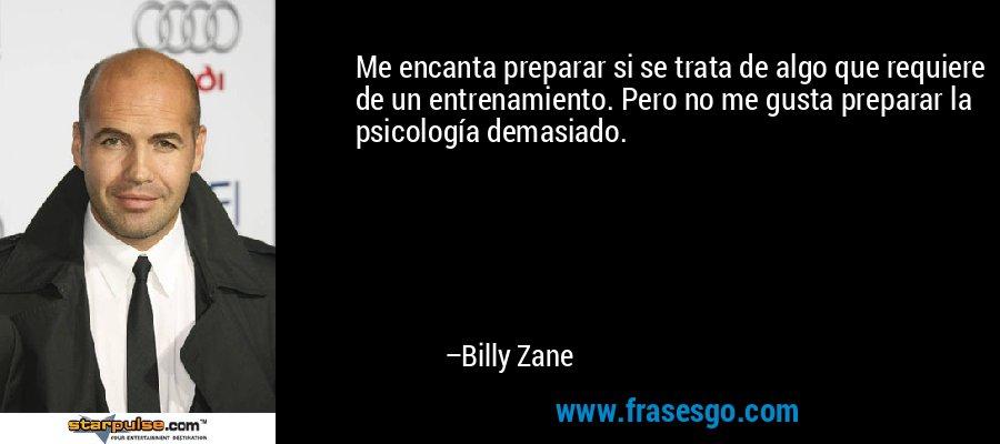 Me encanta preparar si se trata de algo que requiere de un entrenamiento. Pero no me gusta preparar la psicología demasiado. – Billy Zane