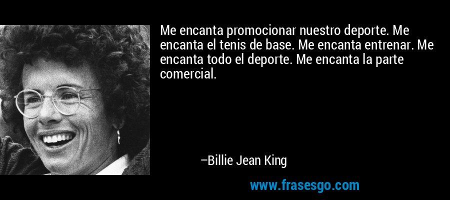 Me encanta promocionar nuestro deporte. Me encanta el tenis de base. Me encanta entrenar. Me encanta todo el deporte. Me encanta la parte comercial. – Billie Jean King