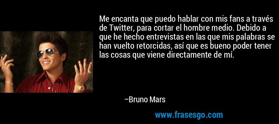 Me encanta que puedo hablar con mis fans a través de Twitter, para cortar el hombre medio. Debido a que he hecho entrevistas en las que mis palabras se han vuelto retorcidas, así que es bueno poder tener las cosas que viene directamente de mí. – Bruno Mars