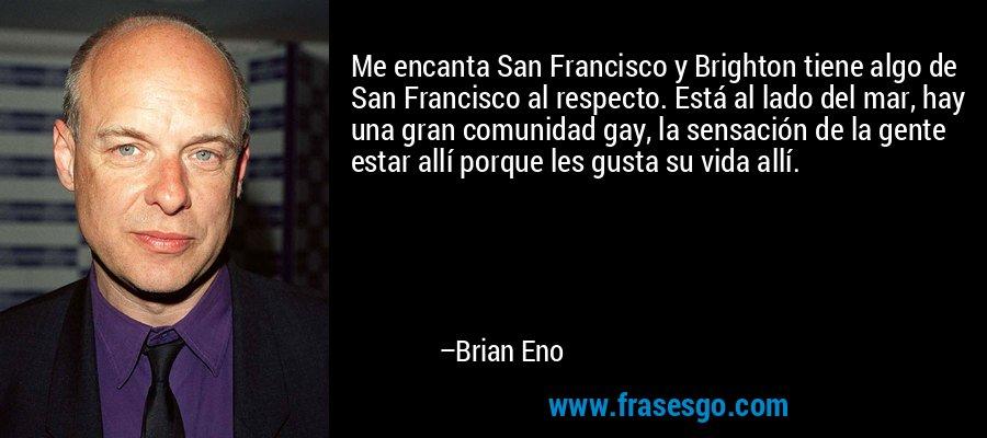 Me encanta San Francisco y Brighton tiene algo de San Francisco al respecto. Está al lado del mar, hay una gran comunidad gay, la sensación de la gente estar allí porque les gusta su vida allí. – Brian Eno