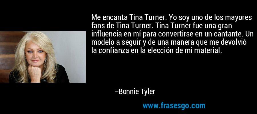 Me encanta Tina Turner. Yo soy uno de los mayores fans de Tina Turner. Tina Turner fue una gran influencia en mí para convertirse en un cantante. Un modelo a seguir y de una manera que me devolvió la confianza en la elección de mi material. – Bonnie Tyler