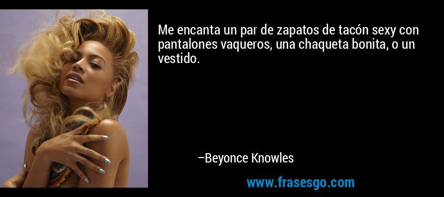Me encanta un par de zapatos de tacón sexy con pantalones vaqueros, una chaqueta bonita, o un vestido. – Beyonce Knowles