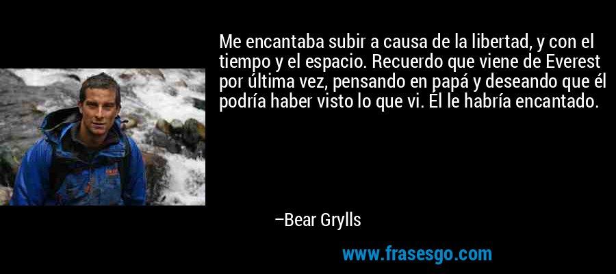 Me encantaba subir a causa de la libertad, y con el tiempo y el espacio. Recuerdo que viene de Everest por última vez, pensando en papá y deseando que él podría haber visto lo que vi. Él le habría encantado. – Bear Grylls