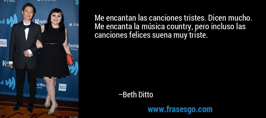 Me encantan las canciones tristes. Dicen mucho. Me encanta la música country, pero incluso las canciones felices suena muy triste. – Beth Ditto