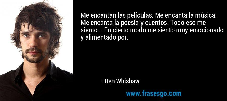 Me encantan las películas. Me encanta la música. Me encanta la poesía y cuentos. Todo eso me siento... En cierto modo me siento muy emocionado y alimentado por. – Ben Whishaw