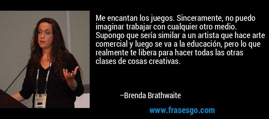 Me encantan los juegos. Sinceramente, no puedo imaginar trabajar con cualquier otro medio. Supongo que sería similar a un artista que hace arte comercial y luego se va a la educación, pero lo que realmente te libera para hacer todas las otras clases de cosas creativas. – Brenda Brathwaite