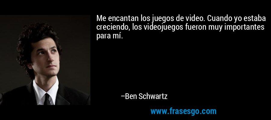 Me encantan los juegos de video. Cuando yo estaba creciendo, los videojuegos fueron muy importantes para mí. – Ben Schwartz