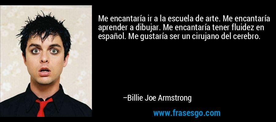 Me encantaría ir a la escuela de arte. Me encantaría aprender a dibujar. Me encantaría tener fluidez en español. Me gustaría ser un cirujano del cerebro. – Billie Joe Armstrong