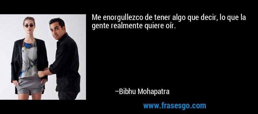 Me enorgullezco de tener algo que decir, lo que la gente realmente quiere oír. – Bibhu Mohapatra