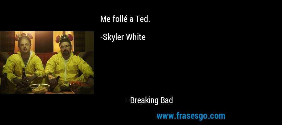 Me follé a Ted.