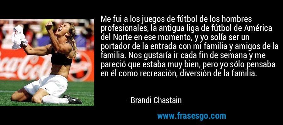 Me fui a los juegos de fútbol de los hombres profesionales, la antigua liga de fútbol de América del Norte en ese momento, y yo solía ser un portador de la entrada con mi familia y amigos de la familia. Nos gustaría ir cada fin de semana y me pareció que estaba muy bien, pero yo sólo pensaba en él como recreación, diversión de la familia. – Brandi Chastain