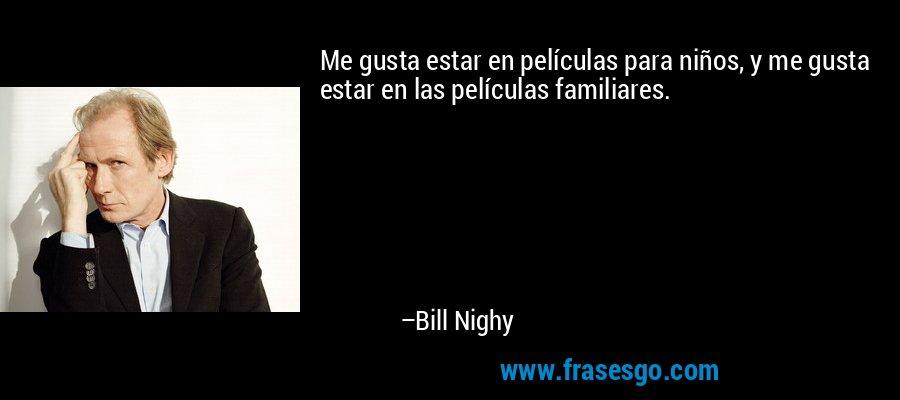 Me gusta estar en películas para niños, y me gusta estar en las películas familiares. – Bill Nighy