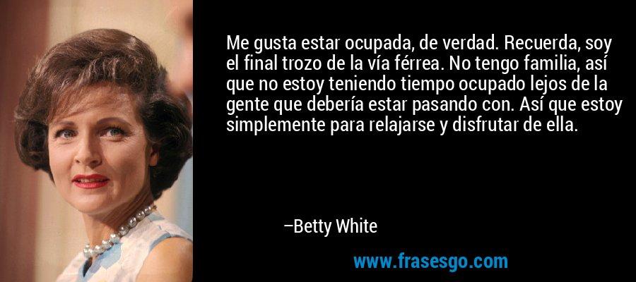 Me gusta estar ocupada, de verdad. Recuerda, soy el final trozo de la vía férrea. No tengo familia, así que no estoy teniendo tiempo ocupado lejos de la gente que debería estar pasando con. Así que estoy simplemente para relajarse y disfrutar de ella. – Betty White